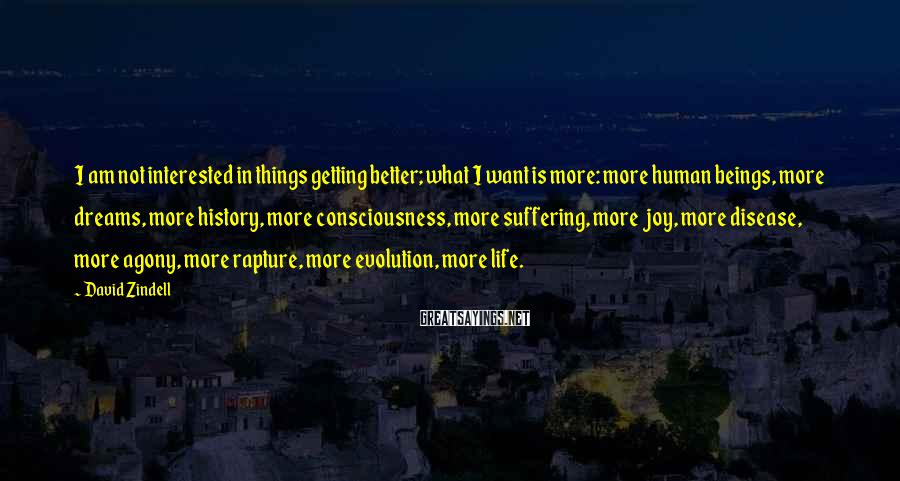David Zindell Sayings: I am not interested in things getting better; what I want is more: more human