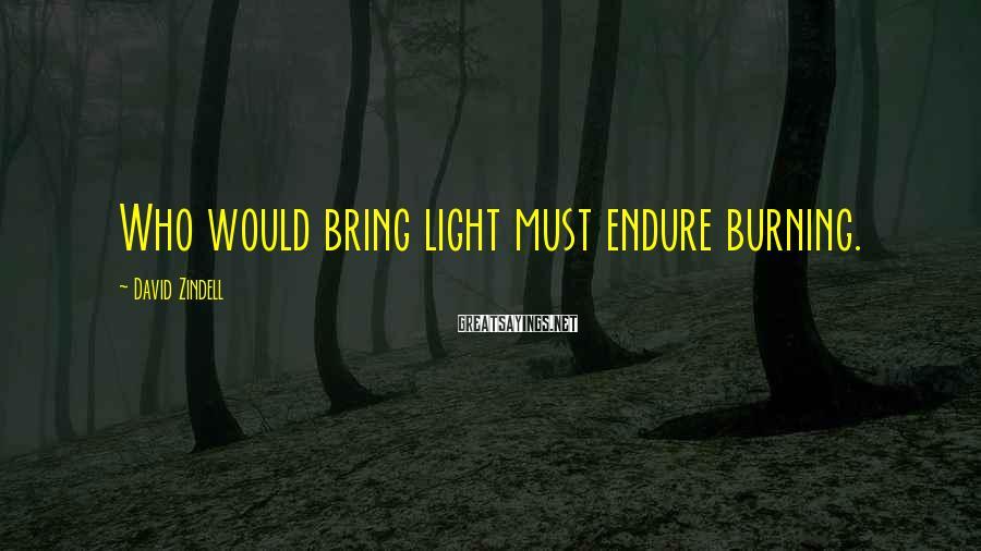 David Zindell Sayings: Who would bring light must endure burning.