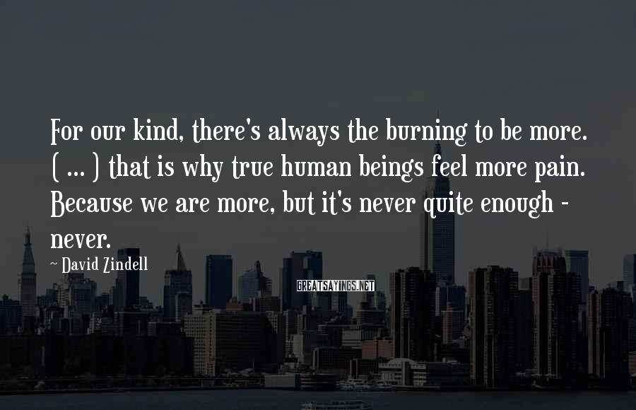 David Zindell Sayings: For our kind, there's always the burning to be more. ( ... ) that is