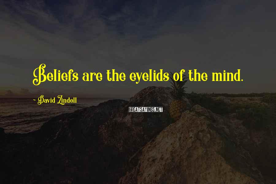 David Zindell Sayings: Beliefs are the eyelids of the mind.