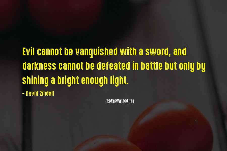 David Zindell Sayings: Evil cannot be vanquished with a sword, and darkness cannot be defeated in battle but