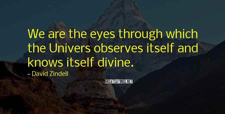 David Zindell Sayings: We are the eyes through which the Univers observes itself and knows itself divine.