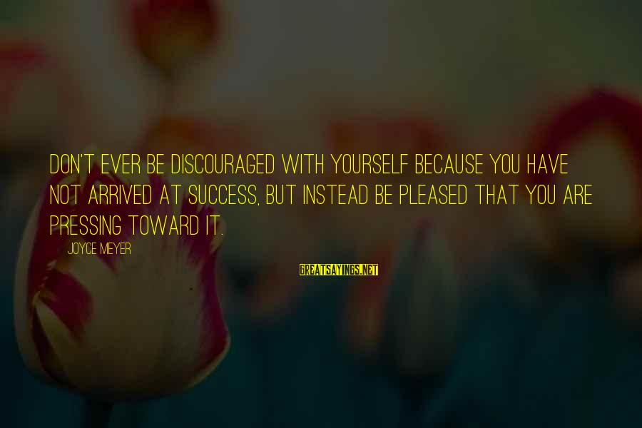 Davina Love Sayings By Joyce Meyer: Don't ever be discouraged with yourself because you have not arrived at success, but instead