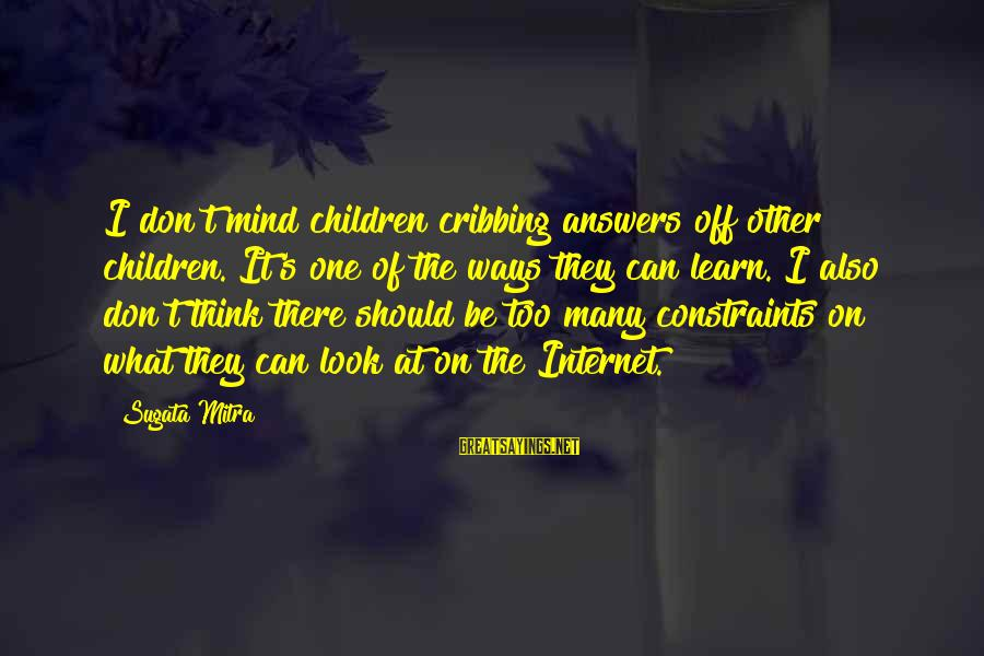 Davina Love Sayings By Sugata Mitra: I don't mind children cribbing answers off other children. It's one of the ways they
