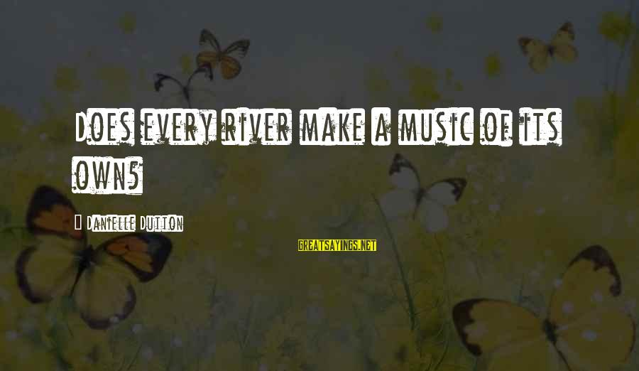 Dawn Chorus Sayings By Danielle Dutton: Does every river make a music of its own?