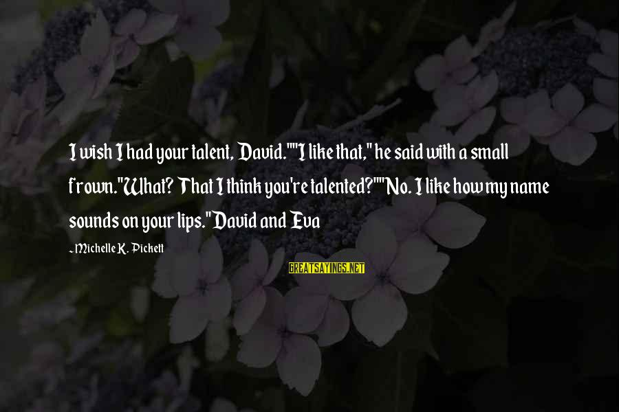 """Dawn Chorus Sayings By Michelle K. Pickett: I wish I had your talent, David.""""""""I like that,"""" he said with a small frown.""""What?"""