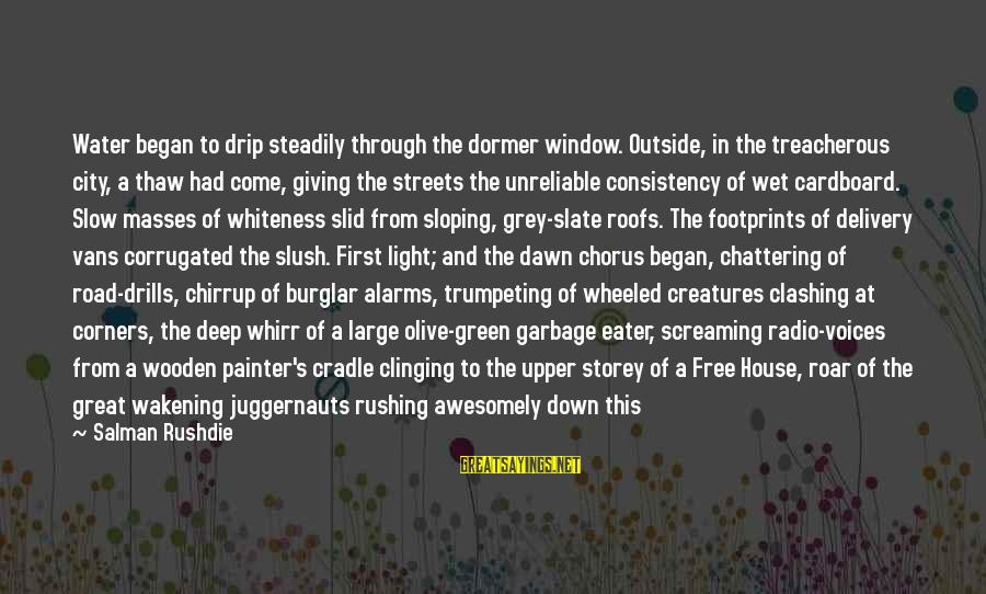 Dawn Chorus Sayings By Salman Rushdie: Water began to drip steadily through the dormer window. Outside, in the treacherous city, a