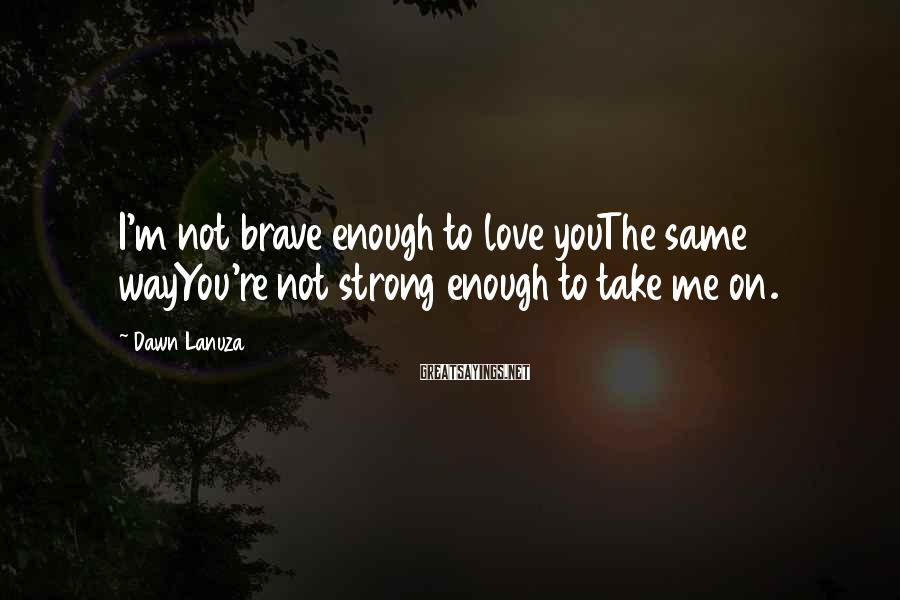 Dawn Lanuza Sayings: I'm not brave enough to love youThe same wayYou're not strong enough to take me