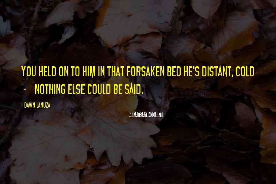 Dawn Lanuza Sayings: You held on to him In that forsaken bed He's distant, cold - Nothing else