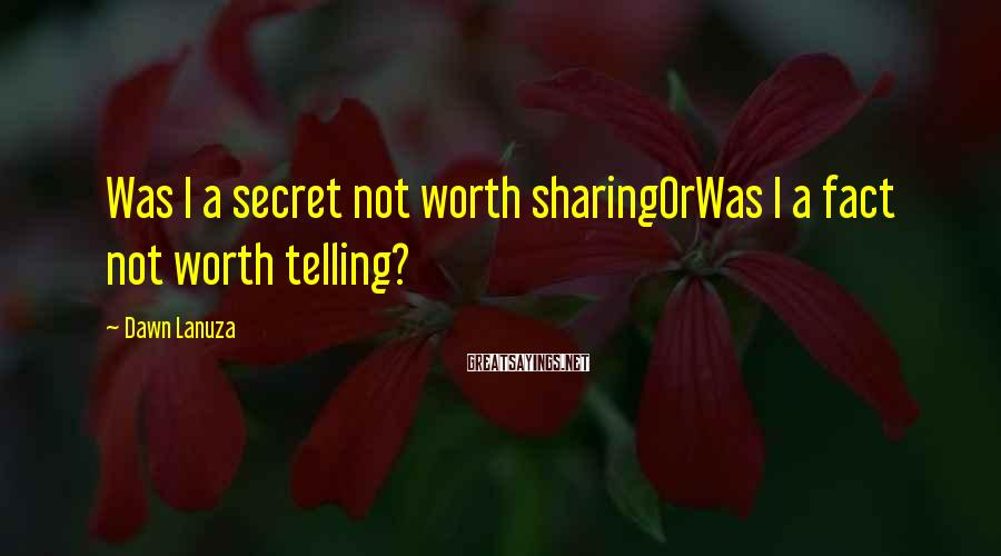 Dawn Lanuza Sayings: Was I a secret not worth sharingOrWas I a fact not worth telling?