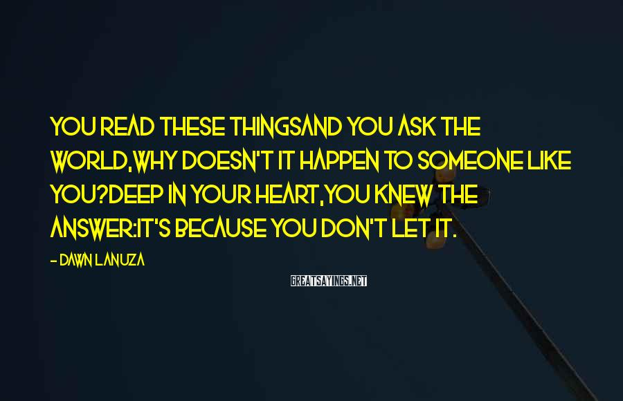 Dawn Lanuza Sayings: You read these thingsAnd you ask the world,Why doesn't it happen To someone like you?Deep