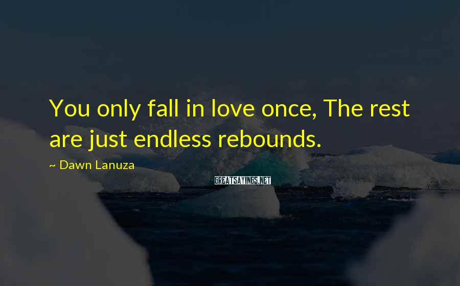 Dawn Lanuza Sayings: You only fall in love once, The rest are just endless rebounds.