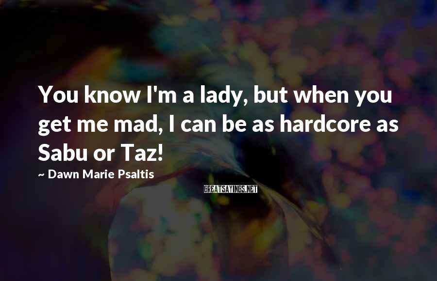 Dawn Marie Psaltis Sayings: You know I'm a lady, but when you get me mad, I can be as