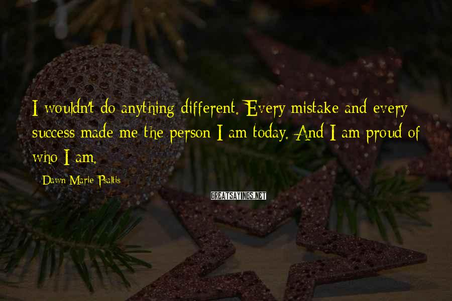 Dawn Marie Psaltis Sayings: I wouldn't do anything different. Every mistake and every success made me the person I