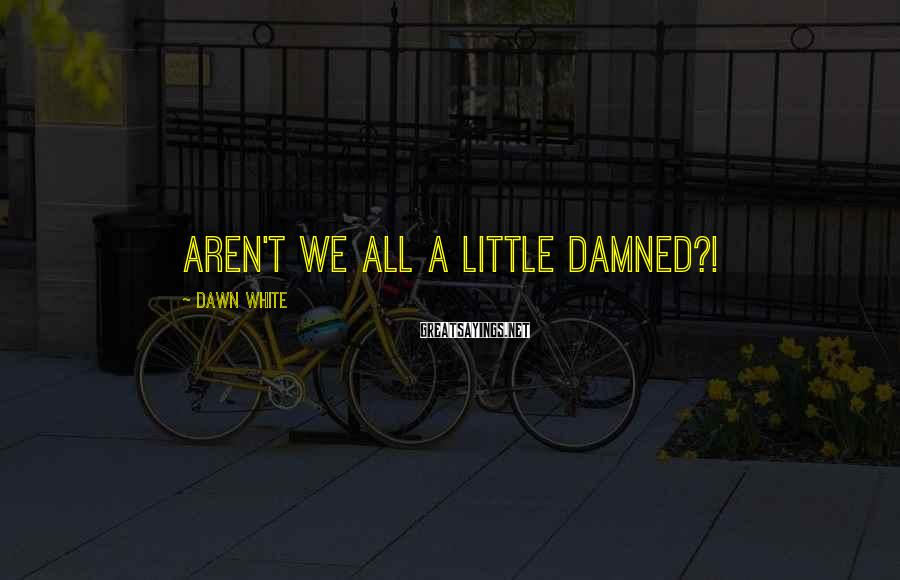Dawn White Sayings: Aren't we all a little Damned?!