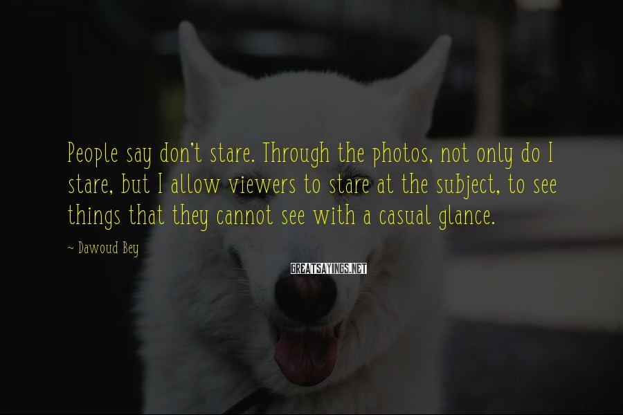 Dawoud Bey Sayings: People say don't stare. Through the photos, not only do I stare, but I allow