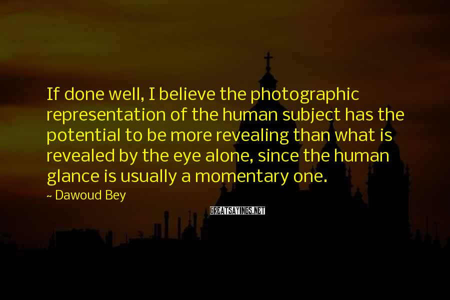 Dawoud Bey Sayings: If done well, I believe the photographic representation of the human subject has the potential