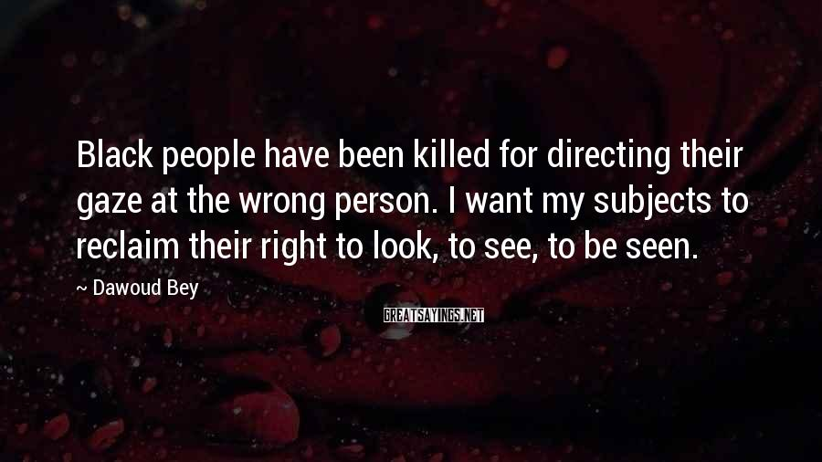 Dawoud Bey Sayings: Black people have been killed for directing their gaze at the wrong person. I want