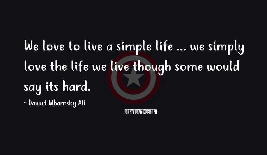 Dawud Wharnsby Ali Sayings: We love to live a simple life ... we simply love the life we live