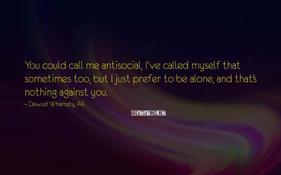 Dawud Wharnsby Ali Sayings: You could call me antisocial, I've called myself that sometimes too, but I just prefer