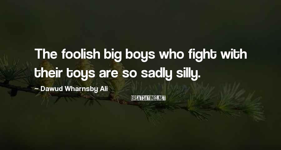 Dawud Wharnsby Ali Sayings: The foolish big boys who fight with their toys are so sadly silly.
