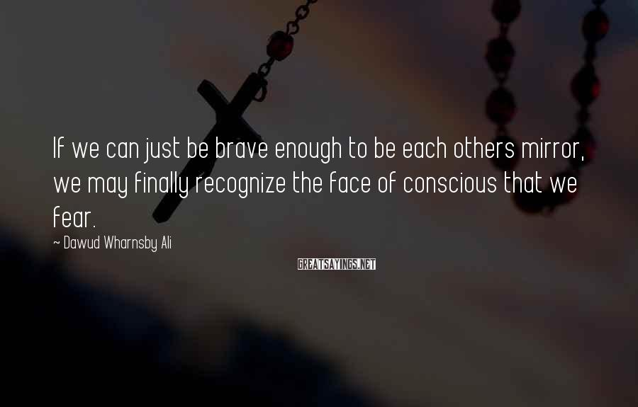 Dawud Wharnsby Ali Sayings: If we can just be brave enough to be each others mirror, we may finally