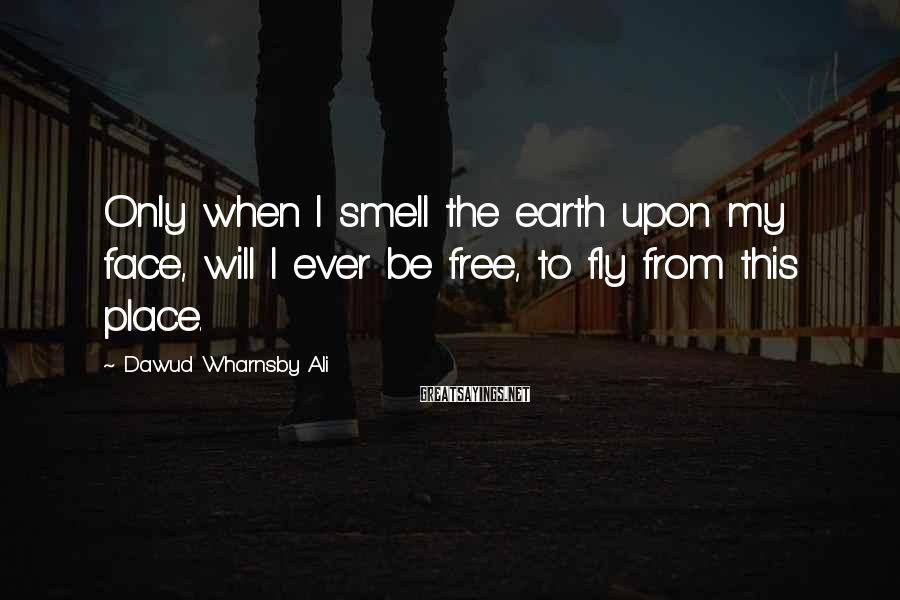 Dawud Wharnsby Ali Sayings: Only when I smell the earth upon my face, will I ever be free, to