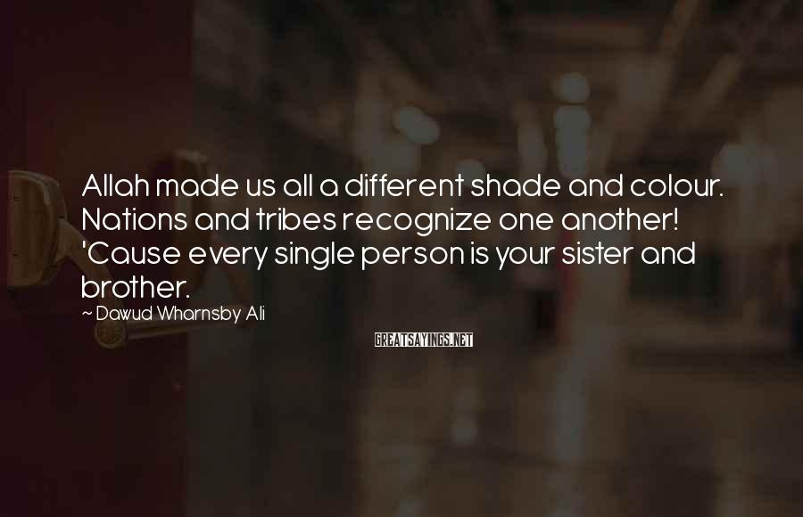 Dawud Wharnsby Ali Sayings: Allah made us all a different shade and colour. Nations and tribes recognize one another!