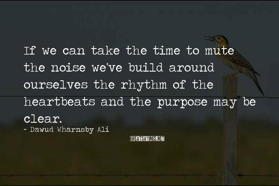 Dawud Wharnsby Ali Sayings: If we can take the time to mute the noise we've build around ourselves the