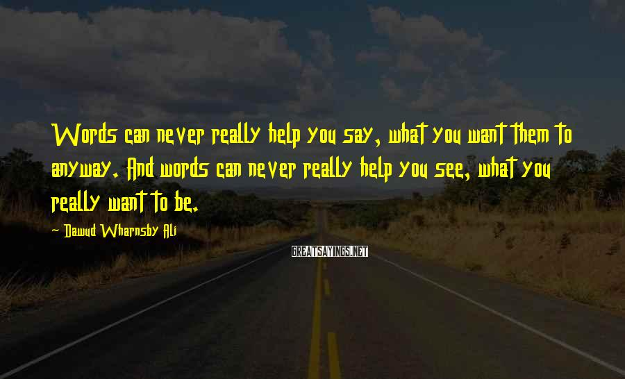 Dawud Wharnsby Ali Sayings: Words can never really help you say, what you want them to anyway. And words