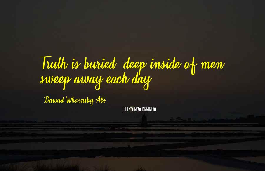 Dawud Wharnsby Ali Sayings: Truth is buried, deep inside of men, sweep away each day.