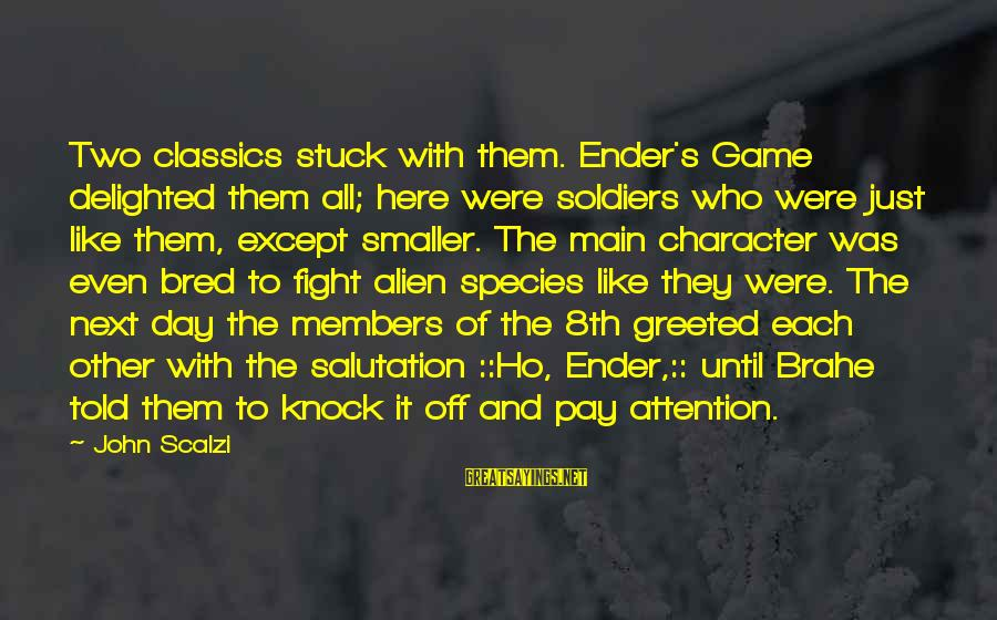 Day Ender Sayings By John Scalzi: Two classics stuck with them. Ender's Game delighted them all; here were soldiers who were