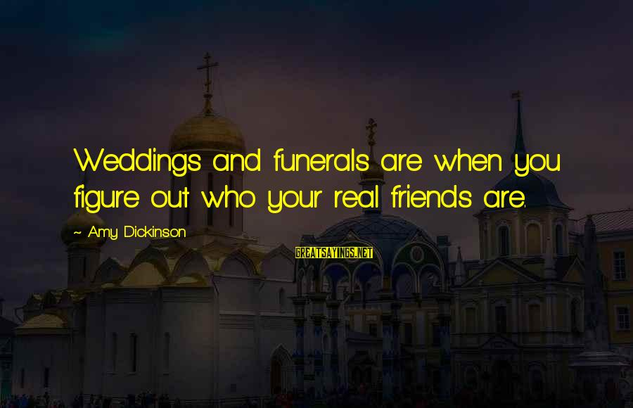 Day Spoiled Sayings By Amy Dickinson: Weddings and funerals are when you figure out who your real friends are.