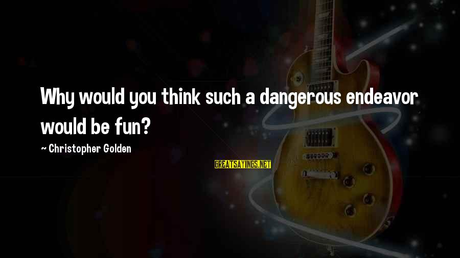 Day Spoiled Sayings By Christopher Golden: Why would you think such a dangerous endeavor would be fun?
