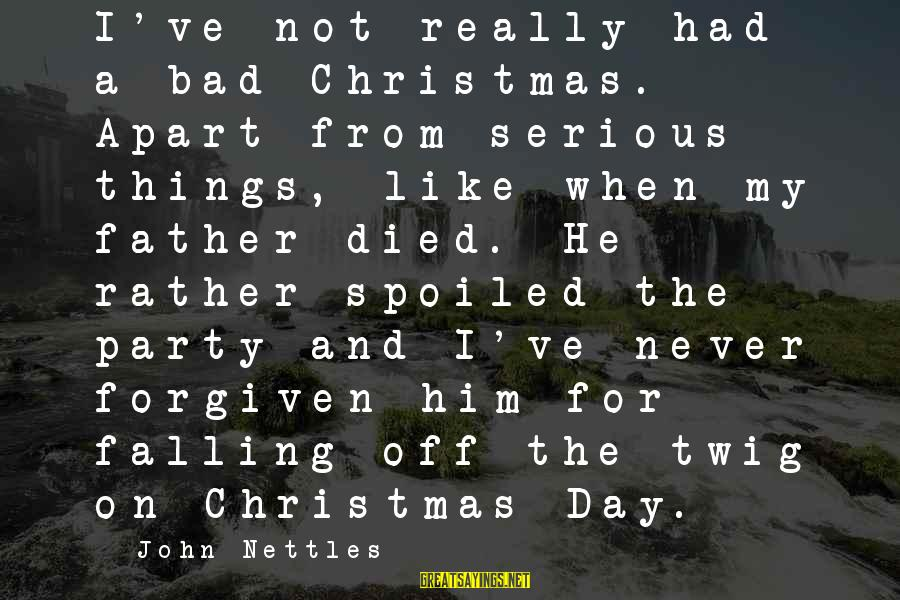 Day Spoiled Sayings By John Nettles: I've not really had a bad Christmas. Apart from serious things, like when my father