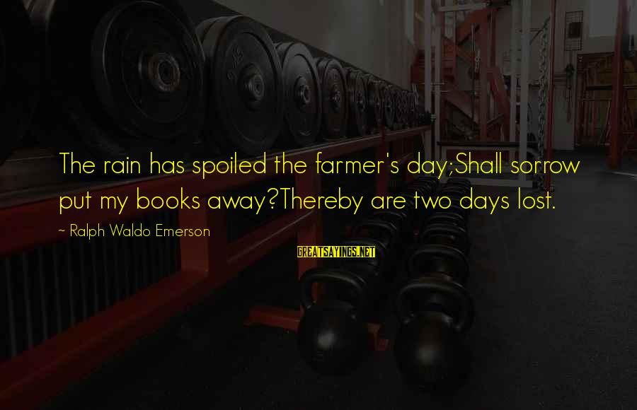 Day Spoiled Sayings By Ralph Waldo Emerson: The rain has spoiled the farmer's day;Shall sorrow put my books away?Thereby are two days