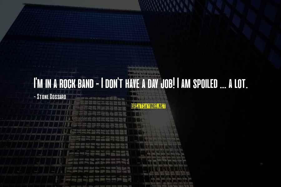 Day Spoiled Sayings By Stone Gossard: I'm in a rock band - I don't have a day job! I am spoiled