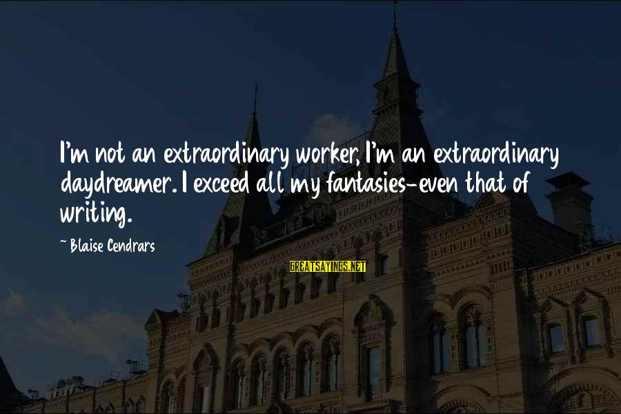 Daydreamer Sayings By Blaise Cendrars: I'm not an extraordinary worker, I'm an extraordinary daydreamer. I exceed all my fantasies-even that