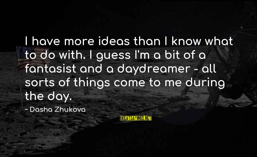 Daydreamer Sayings By Dasha Zhukova: I have more ideas than I know what to do with. I guess I'm a