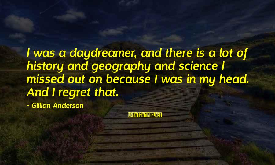 Daydreamer Sayings By Gillian Anderson: I was a daydreamer, and there is a lot of history and geography and science