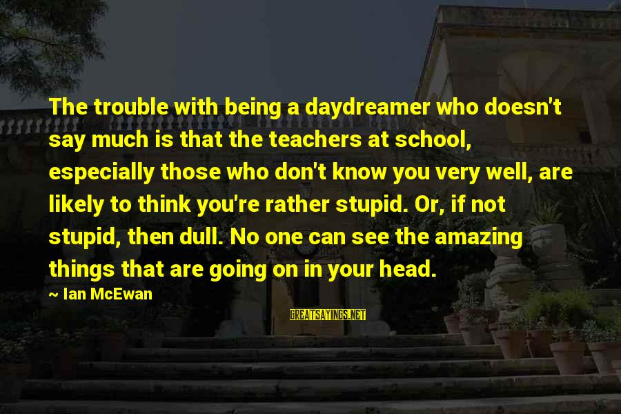 Daydreamer Sayings By Ian McEwan: The trouble with being a daydreamer who doesn't say much is that the teachers at