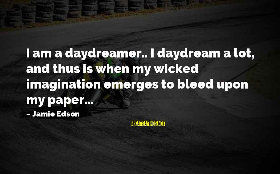 Daydreamer Sayings By Jamie Edson: I am a daydreamer.. I daydream a lot, and thus is when my wicked imagination