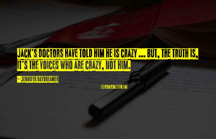 Daydreamer Sayings By Jennifer Daydreamer: Jack's doctors have told him he is crazy ... but, the truth is, it's the