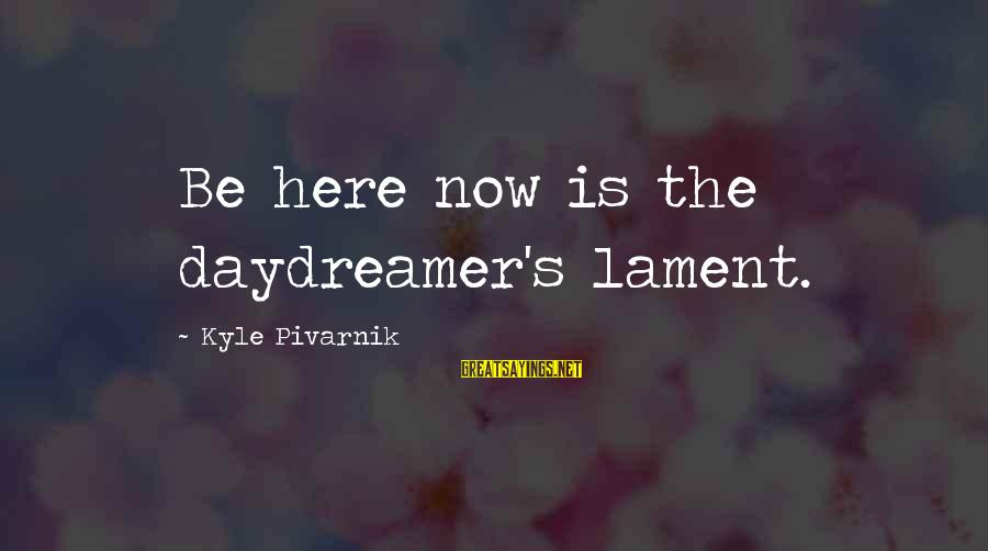 Daydreamer Sayings By Kyle Pivarnik: Be here now is the daydreamer's lament.