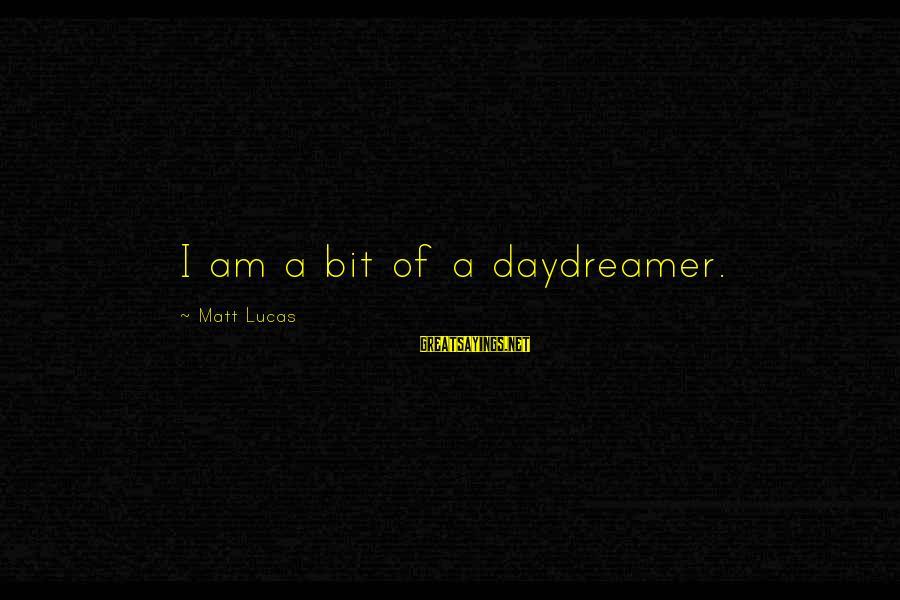 Daydreamer Sayings By Matt Lucas: I am a bit of a daydreamer.