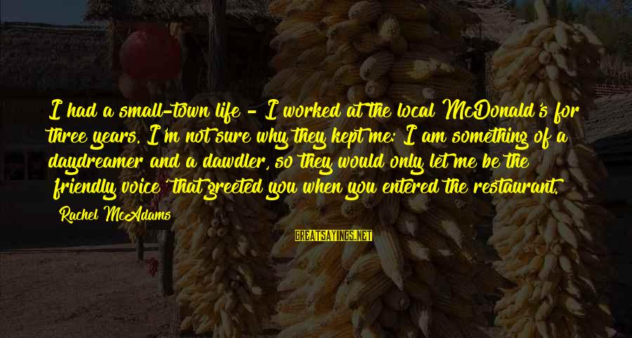 Daydreamer Sayings By Rachel McAdams: I had a small-town life - I worked at the local McDonald's for three years.