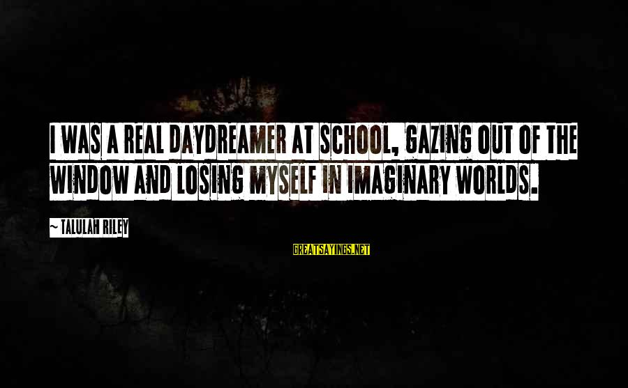 Daydreamer Sayings By Talulah Riley: I was a real daydreamer at school, gazing out of the window and losing myself