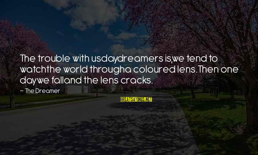 Daydreamers Sayings By The Dreamer: The trouble with usdaydreamers is,we tend to watchthe world througha coloured lens.Then one daywe falland