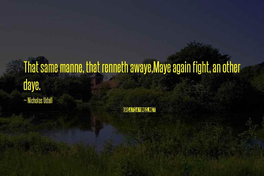 Daye Sayings By Nicholas Udall: That same manne, that renneth awaye,Maye again fight, an other daye.