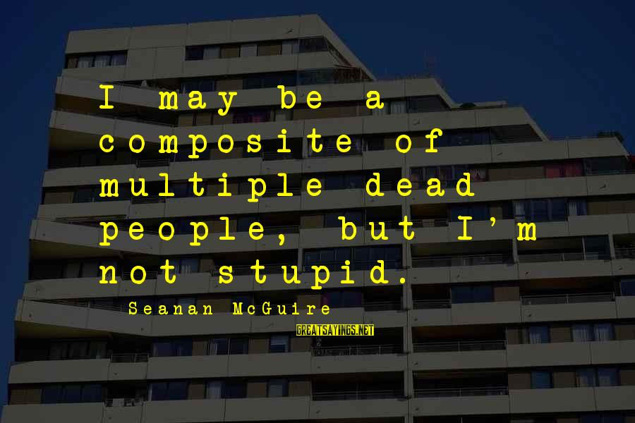Daye Sayings By Seanan McGuire: I may be a composite of multiple dead people, but I'm not stupid.